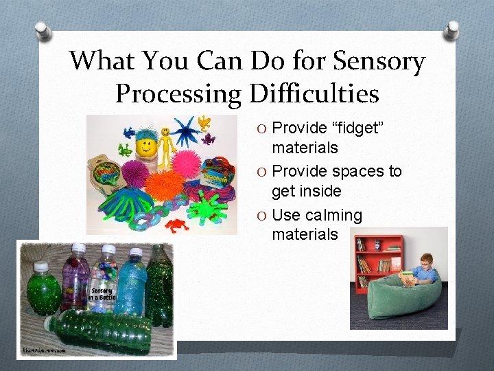 "What You Can Do for Sensory Processing Difficulties O Provide ""fidget"" materials O Provide"