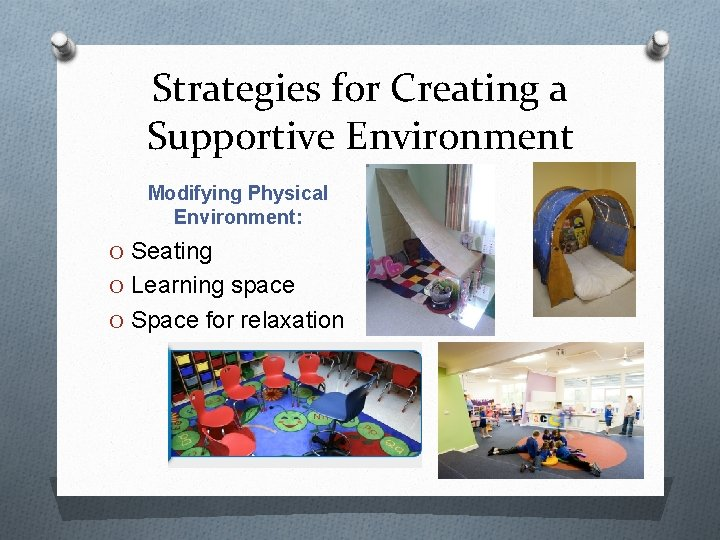 Strategies for Creating a Supportive Environment Modifying Physical Environment: O Seating O Learning space
