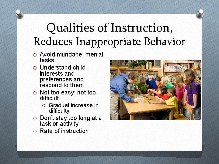 Qualities of Instruction, Reduces Inappropriate Behavior O Avoid mundane, menial tasks O Understand child