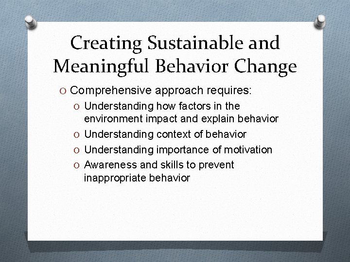 Creating Sustainable and Meaningful Behavior Change O Comprehensive approach requires: O Understanding how factors