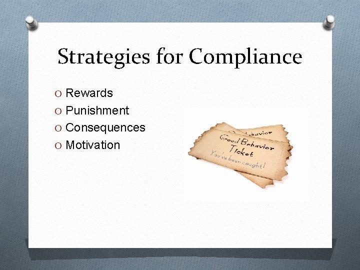 Strategies for Compliance O Rewards O Punishment O Consequences O Motivation