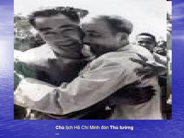 Chủ tịch Hồ Chí Minh đón Thủ tướng . . .