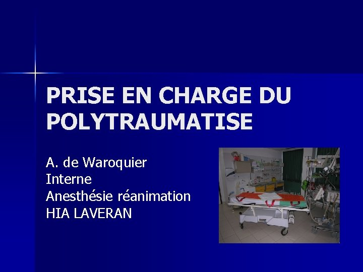 PRISE EN CHARGE DU POLYTRAUMATISE A. de Waroquier Interne Anesthésie réanimation HIA LAVERAN