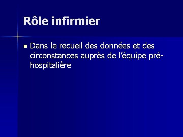 Rôle infirmier n Dans le recueil des données et des circonstances auprès de l'équipe