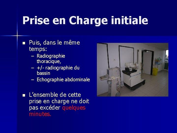 Prise en Charge initiale n Puis, dans le même temps: – Radiographie thoracique, –