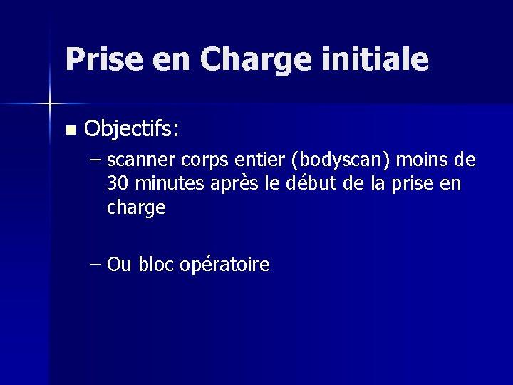 Prise en Charge initiale n Objectifs: – scanner corps entier (bodyscan) moins de 30