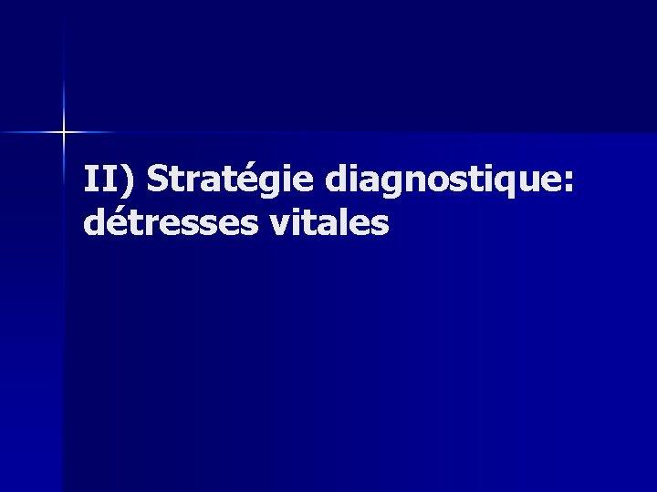 II) Stratégie diagnostique: détresses vitales