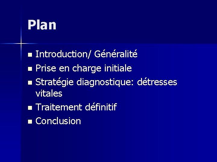 Plan Introduction/ Généralité n Prise en charge initiale n Stratégie diagnostique: détresses vitales n