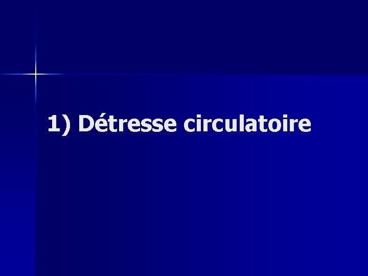 1) Détresse circulatoire