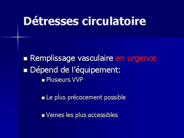 Détresses circulatoire Remplissage vasculaire en urgence n Dépend de l'équipement: n n Plusieurs n