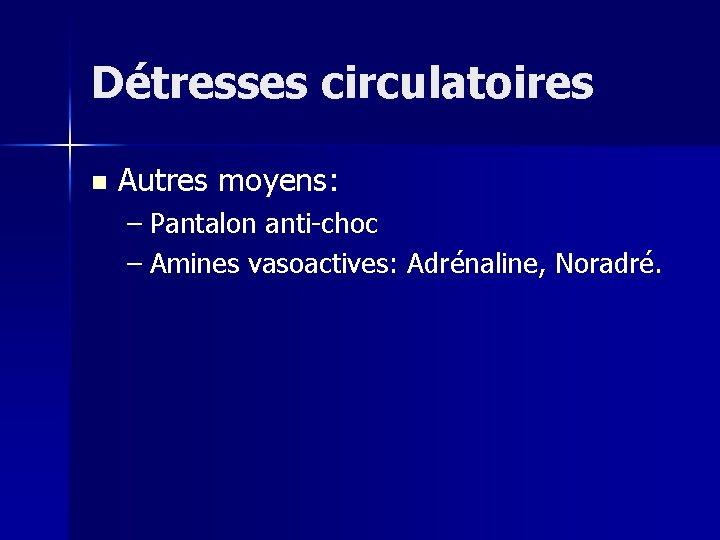 Détresses circulatoires n Autres moyens: – Pantalon anti-choc – Amines vasoactives: Adrénaline, Noradré.