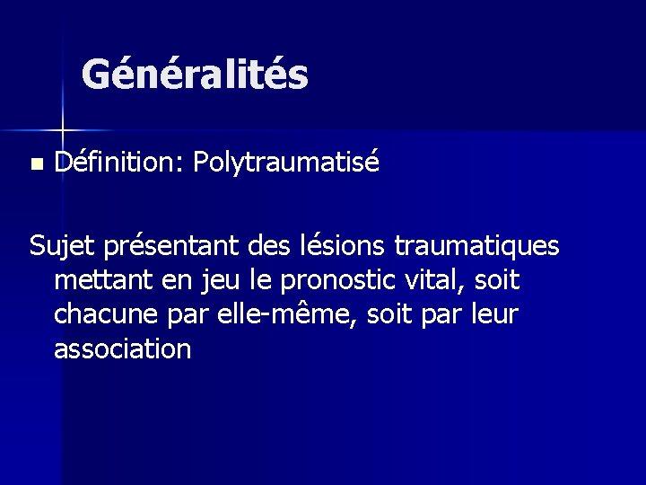Généralités n Définition: Polytraumatisé Sujet présentant des lésions traumatiques mettant en jeu le pronostic