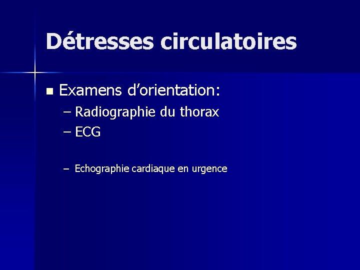 Détresses circulatoires n Examens d'orientation: – Radiographie du thorax – ECG – Echographie cardiaque