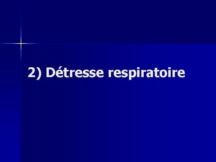 2) Détresse respiratoire