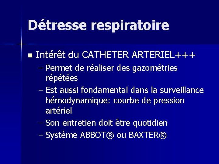 Détresse respiratoire n Intérêt du CATHETER ARTERIEL+++ – Permet de réaliser des gazométries répétées