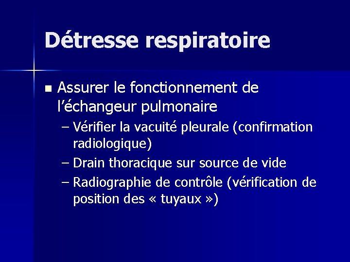 Détresse respiratoire n Assurer le fonctionnement de l'échangeur pulmonaire – Vérifier la vacuité pleurale