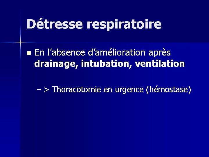 Détresse respiratoire n En l'absence d'amélioration après drainage, intubation, ventilation – > Thoracotomie en