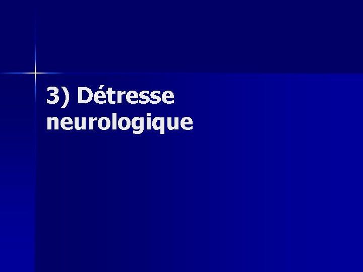 3) Détresse neurologique
