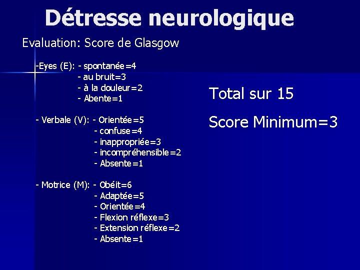 Détresse neurologique Evaluation: Score de Glasgow -Eyes (E): - spontanée=4 - au bruit=3 -