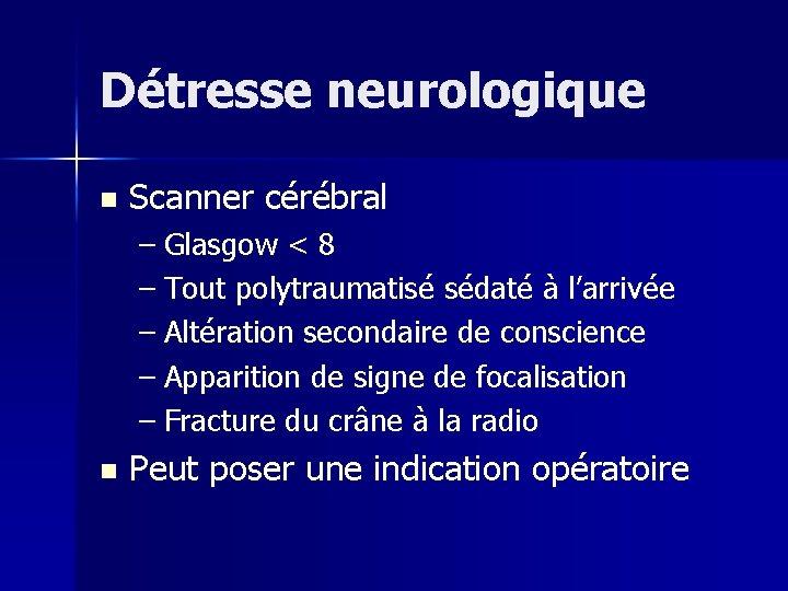 Détresse neurologique n Scanner cérébral – Glasgow < 8 – Tout polytraumatisé sédaté à