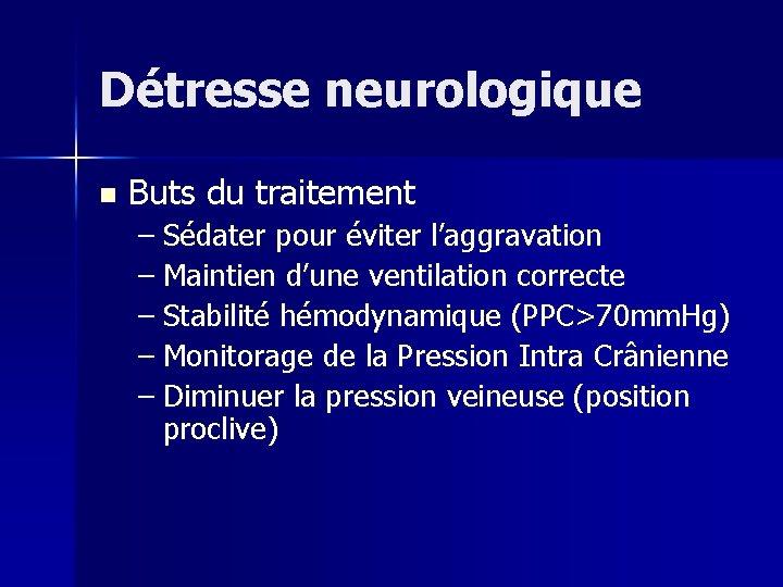 Détresse neurologique n Buts du traitement – Sédater pour éviter l'aggravation – Maintien d'une