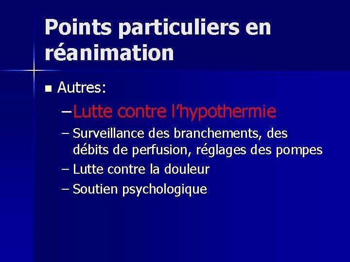 Points particuliers en réanimation n Autres: – Lutte contre l'hypothermie – Surveillance des branchements,