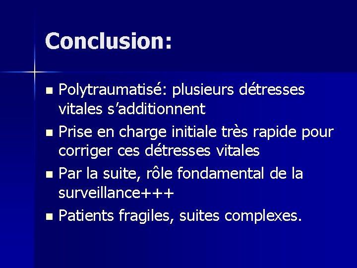 Conclusion: Polytraumatisé: plusieurs détresses vitales s'additionnent n Prise en charge initiale très rapide pour