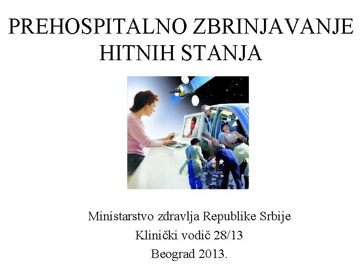 PREHOSPITALNO ZBRINJAVANJE HITNIH STANJA Ministarstvo zdravlja Republike Srbije Klinički vodič 28/13 Beograd 2013.