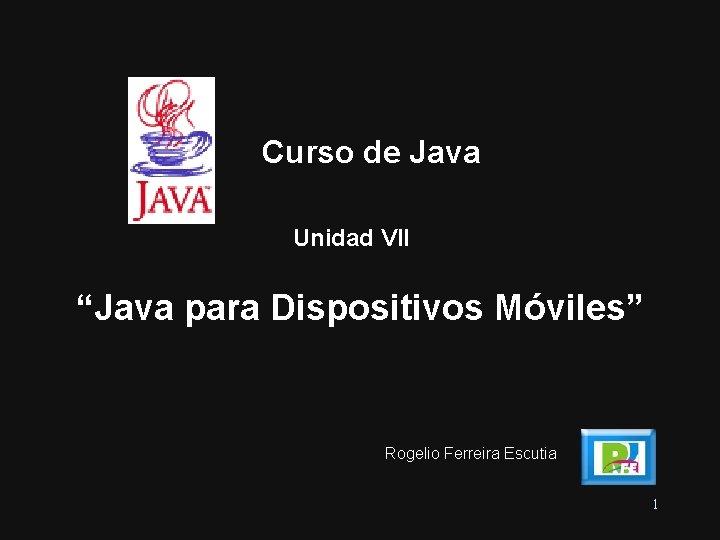 """Curso de Java Unidad VII """"Java para Dispositivos Móviles"""" Rogelio Ferreira Escutia 1"""