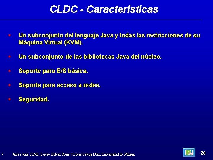 CLDC - Características • Un subconjunto del lenguaje Java y todas las restricciones de