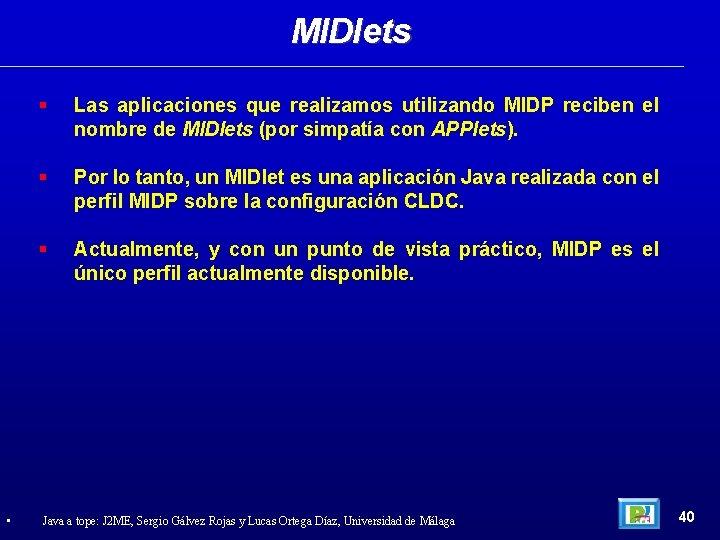 MIDlets • Las aplicaciones que realizamos utilizando MIDP reciben el nombre de MIDlets (por