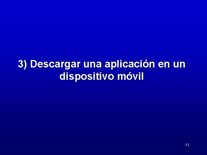 3) Descargar una aplicación en un dispositivo móvil 41