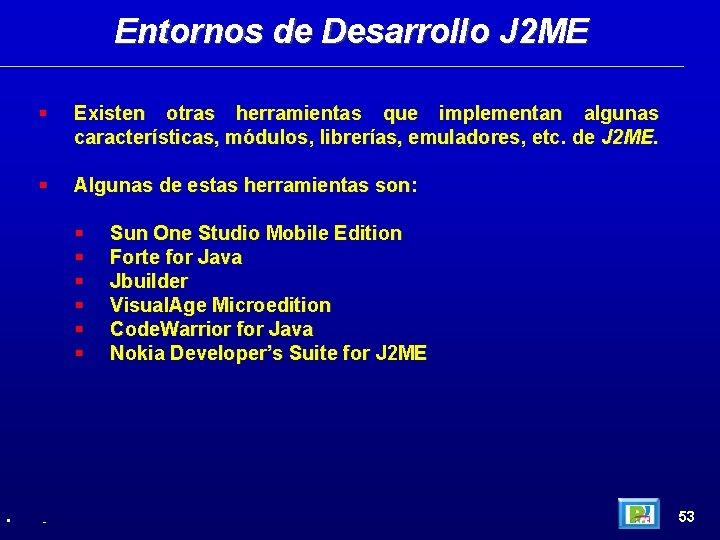 Entornos de Desarrollo J 2 ME Existen otras herramientas que implementan algunas características, módulos,