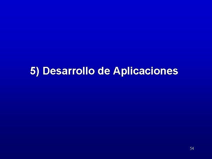 5) Desarrollo de Aplicaciones 54