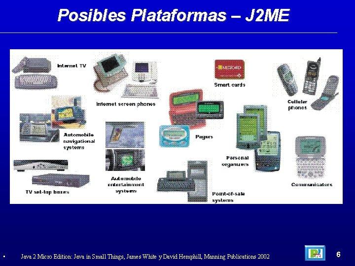 Posibles Plataformas – J 2 ME • Java 2 Micro Edition: Java in Small
