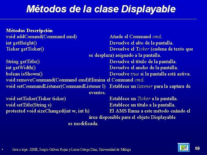Métodos de la clase Displayable Métodos Descripción void add. Comand(Command cmd) int get. Height()