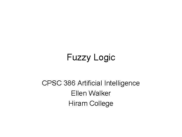Fuzzy Logic CPSC 386 Artificial Intelligence Ellen Walker Hiram College