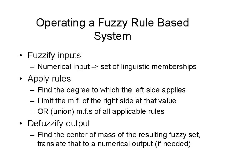 Operating a Fuzzy Rule Based System • Fuzzify inputs – Numerical input -> set