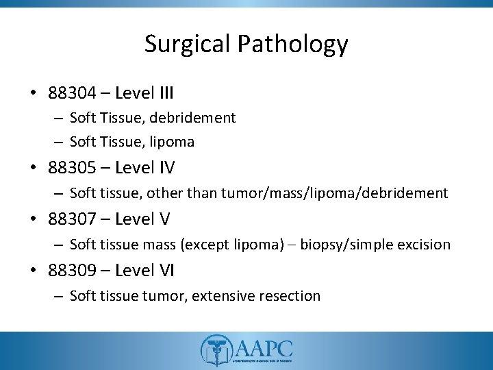Surgical Pathology • 88304 – Level III – Soft Tissue, debridement – Soft Tissue,