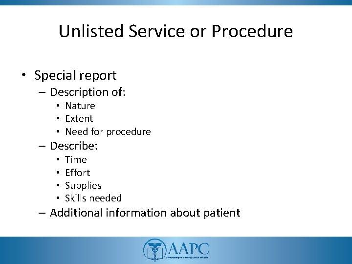 Unlisted Service or Procedure • Special report – Description of: • Nature • Extent