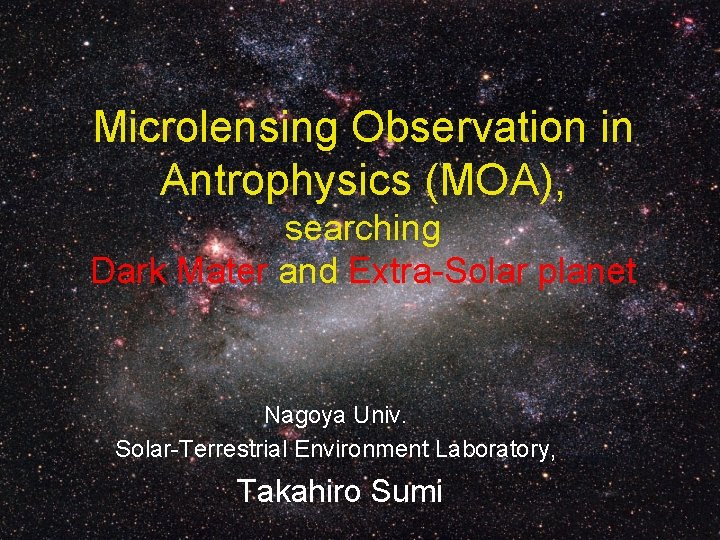Microlensing Observation in Antrophysics (MOA), searching Dark Mater and Extra-Solar planet Nagoya Univ. Solar-Terrestrial
