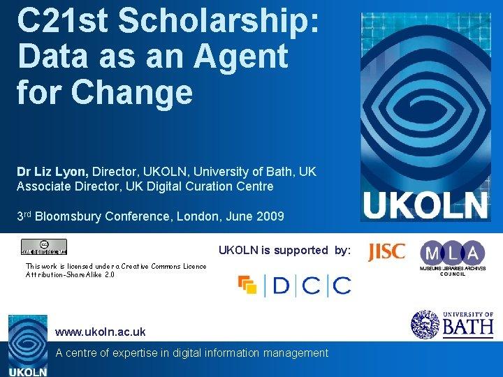 C 21 st Scholarship: Data as an Agent for Change Dr Liz Lyon, Director,