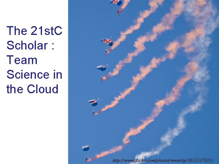 The 21 st. C Scholar : Team Science in the Cloud http: //www. flickr.