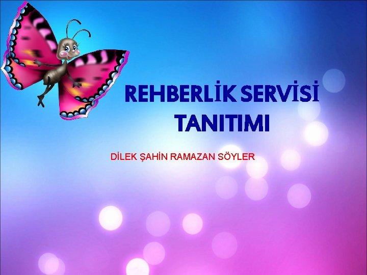 REHBERLİK SERVİSİ TANITIMI DİLEK ŞAHİN RAMAZAN SÖYLER