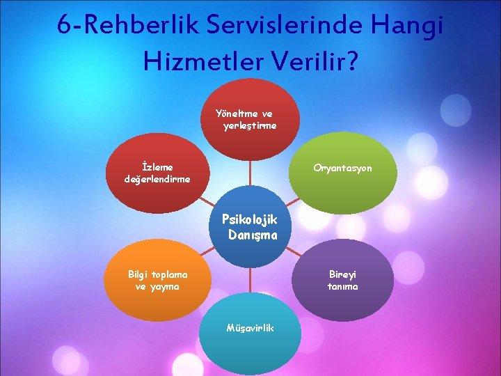 6 -Rehberlik Servislerinde Hangi Hizmetler Verilir? Yöneltme ve yerleştirme İzleme değerlendirme Oryantasyon Psikolojik Danışma