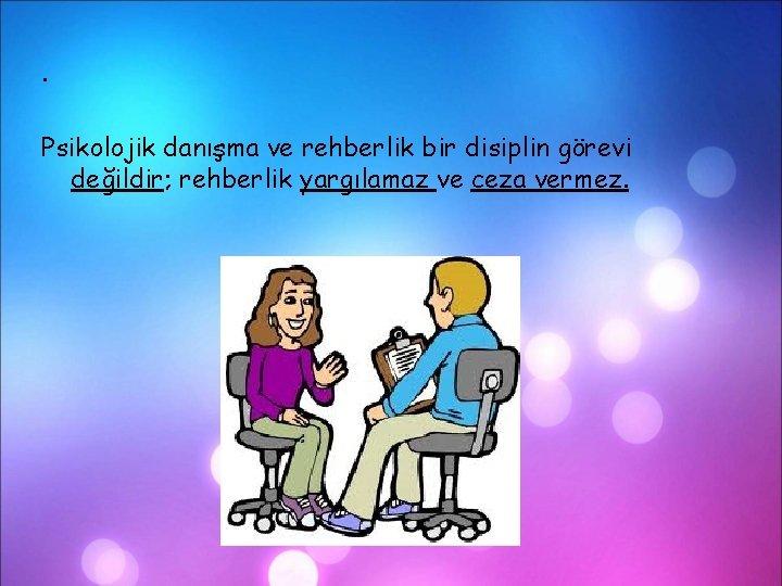. Psikolojik danışma ve rehberlik bir disiplin görevi değildir; rehberlik yargılamaz ve ceza vermez.