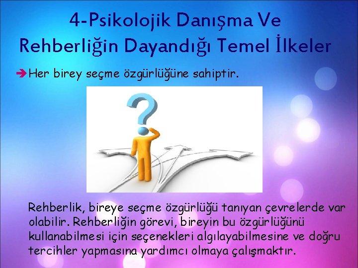 4 -Psikolojik Danışma Ve Rehberliğin Dayandığı Temel İlkeler Her birey seçme özgürlüğüne sahiptir. Rehberlik,