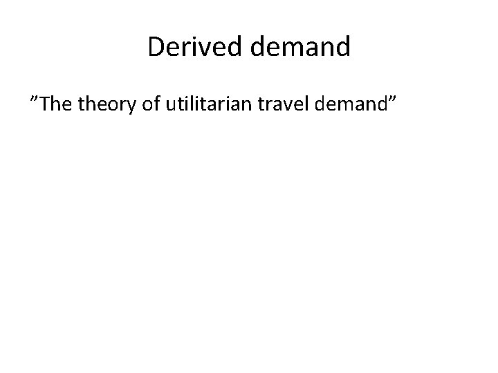 """Derived demand """"The theory of utilitarian travel demand"""""""