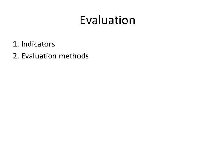 Evaluation 1. Indicators 2. Evaluation methods