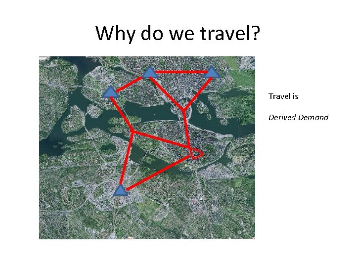 Why do we travel? Travel is Derived Demand